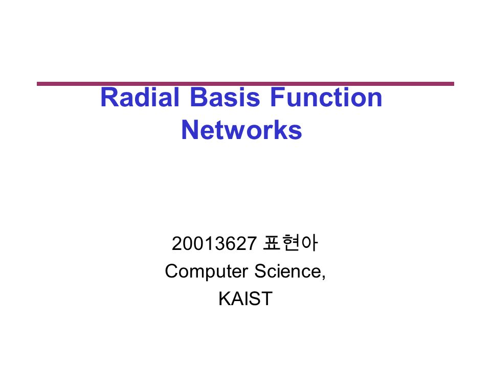 Radial Basis Function Networks 표현아 Computer Science, KAIST