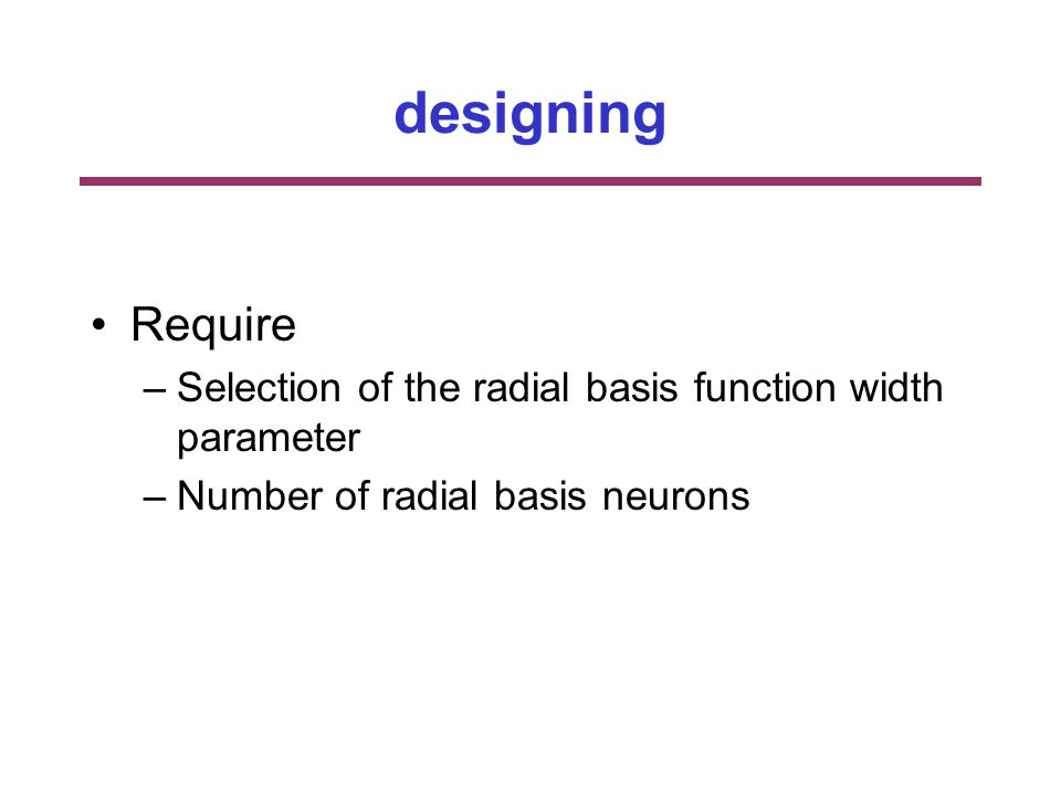 designing Require –Selection of the radial basis function width parameter –Number of radial basis neurons