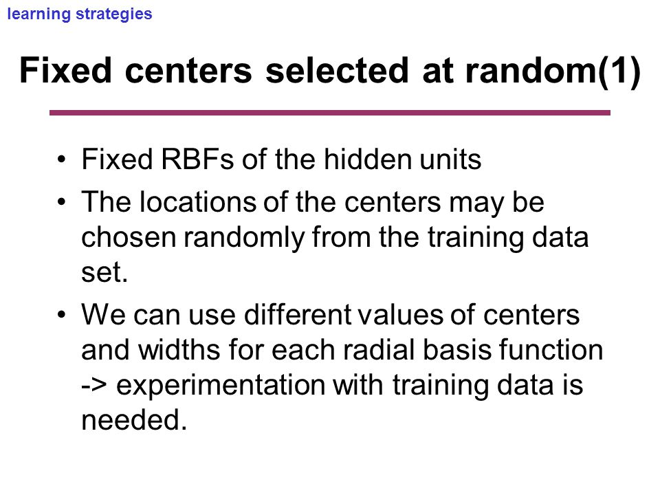 Fixed centers selected at random(1) Fixed RBFs of the hidden units The locations of the centers may be chosen randomly from the training data set.