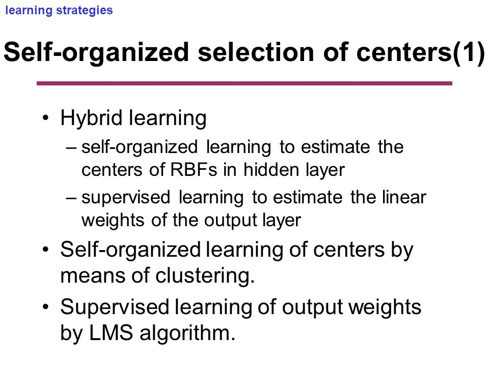 Self-organized selection of centers(1) Hybrid learning –self-organized learning to estimate the centers of RBFs in hidden layer –supervised learning to estimate the linear weights of the output layer Self-organized learning of centers by means of clustering.