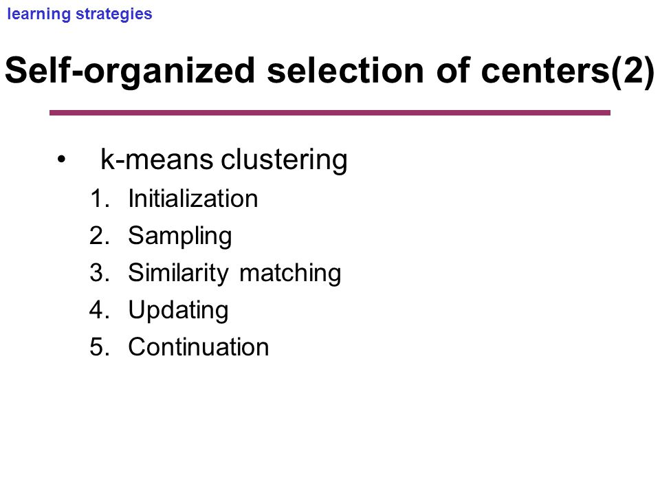 Self-organized selection of centers(2) k-means clustering 1.Initialization 2.Sampling 3.Similarity matching 4.Updating 5.Continuation learning strategies