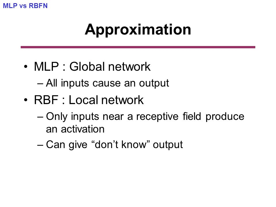 Approximation MLP : Global network –All inputs cause an output RBF : Local network –Only inputs near a receptive field produce an activation –Can give don't know output MLP vs RBFN