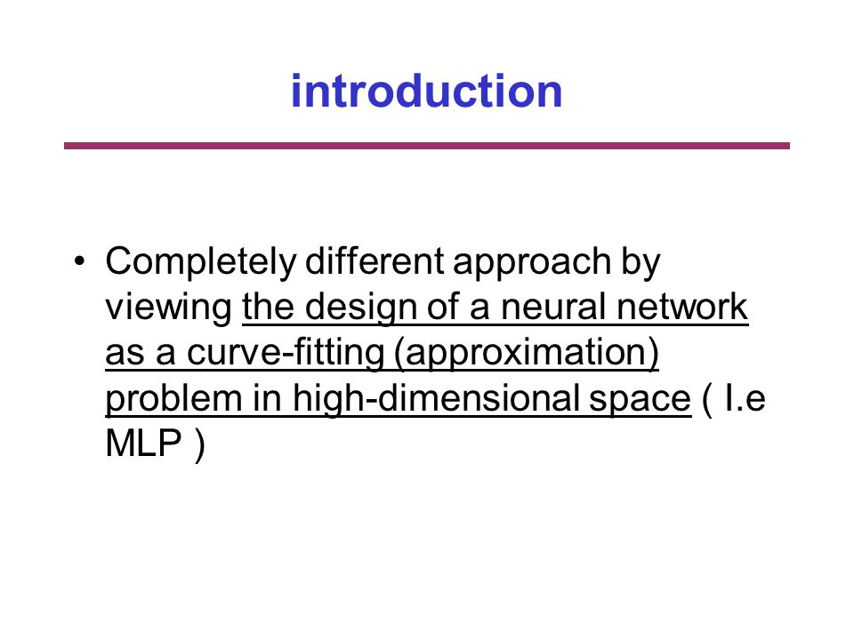 introduction Completely different approach by viewing the design of a neural network as a curve-fitting (approximation) problem in high-dimensional space ( I.e MLP )