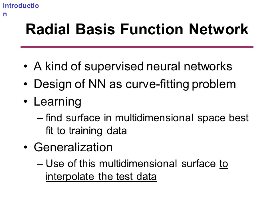 Radial Basis Function Network A kind of supervised neural networks Design of NN as curve-fitting problem Learning –find surface in multidimensional space best fit to training data Generalization –Use of this multidimensional surface to interpolate the test data introductio n