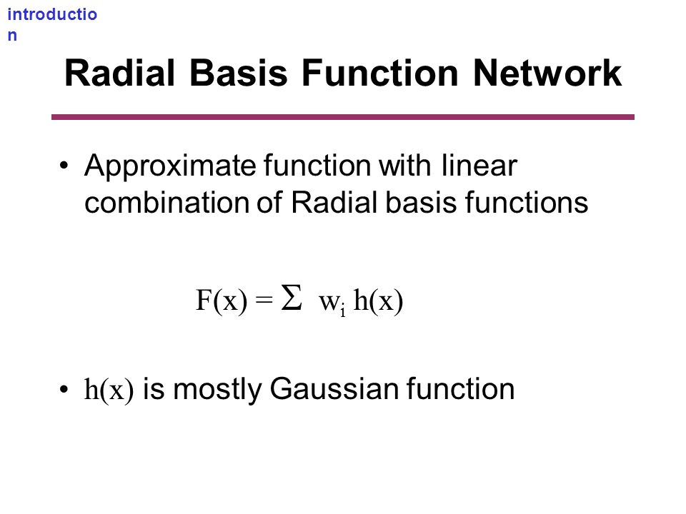 Radial Basis Function Network Approximate function with linear combination of Radial basis functions F(x) =  w i h(x) h(x) is mostly Gaussian function introductio n