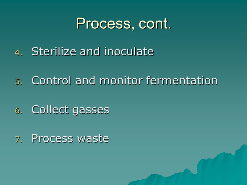 Process, cont. 4. Sterilize and inoculate 5. Control and monitor fermentation 6.
