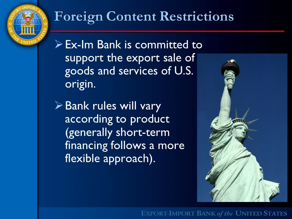 Foreign Content Restrictions  Ex-Im Bank is committed to support the export sale of goods and services of U.S.