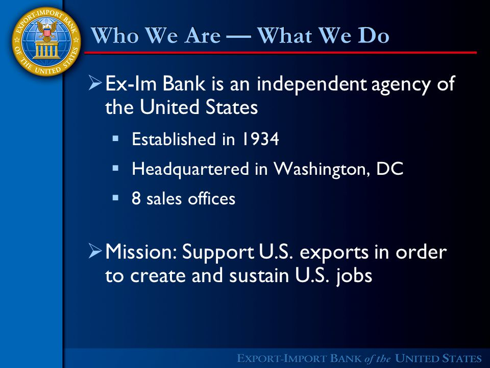 Who We Are — What We Do  Ex-Im Bank is an independent agency of the United States  Established in 1934  Headquartered in Washington, DC  8 sales offices  Mission: Support U.S.