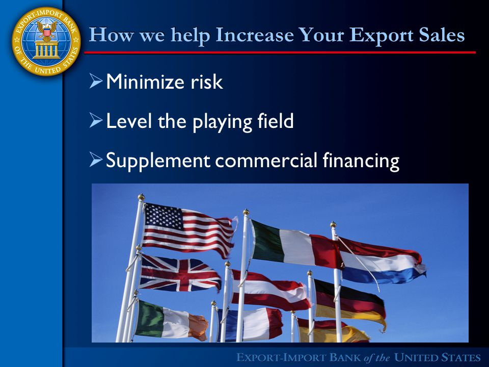 How we help Increase Your Export Sales  Minimize risk  Level the playing field  Supplement commercial financing
