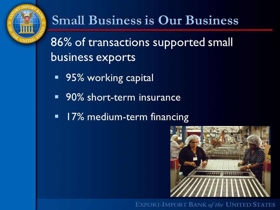 Small Business is Our Business 86% of transactions supported small business exports  95% working capital  90% short-term insurance  17% medium-term financing