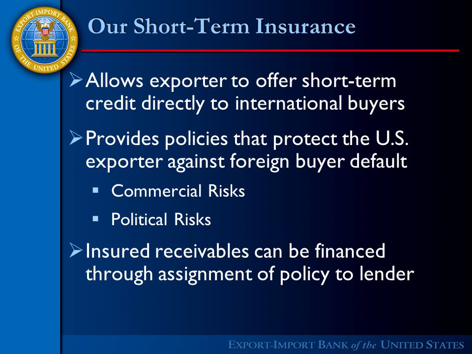  Allows exporter to offer short-term credit directly to international buyers  Provides policies that protect the U.S.