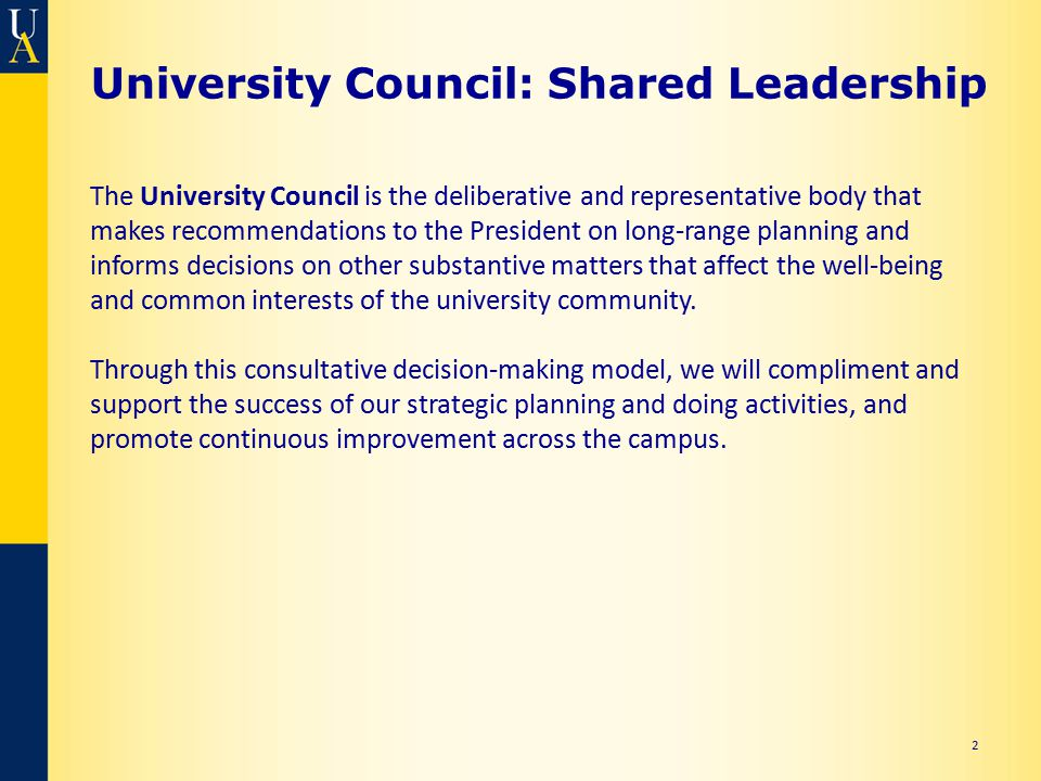 University Council: Shared Leadership 2 The University Council is the deliberative and representative body that makes recommendations to the President on long-range planning and informs decisions on other substantive matters that affect the well-being and common interests of the university community.