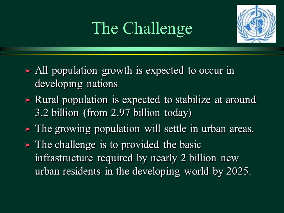 The Challenge ä All population growth is expected to occur in developing nations ä Rural population is expected to stabilize at around 3.2 billion (from 2.97 billion today) ä The growing population will settle in urban areas.