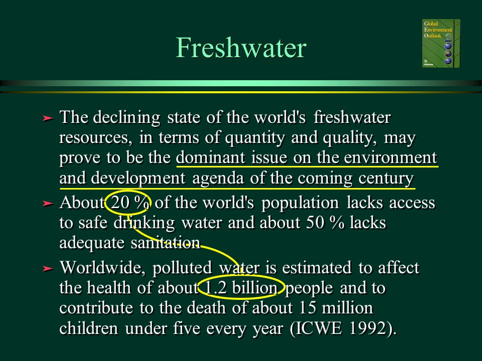 Freshwater ä The declining state of the world s freshwater resources, in terms of quantity and quality, may prove to be the dominant issue on the environment and development agenda of the coming century ä About 20 % of the world s population lacks access to safe drinking water and about 50 % lacks adequate sanitation ä Worldwide, polluted water is estimated to affect the health of about 1.2 billion people and to contribute to the death of about 15 million children under five every year (ICWE 1992).