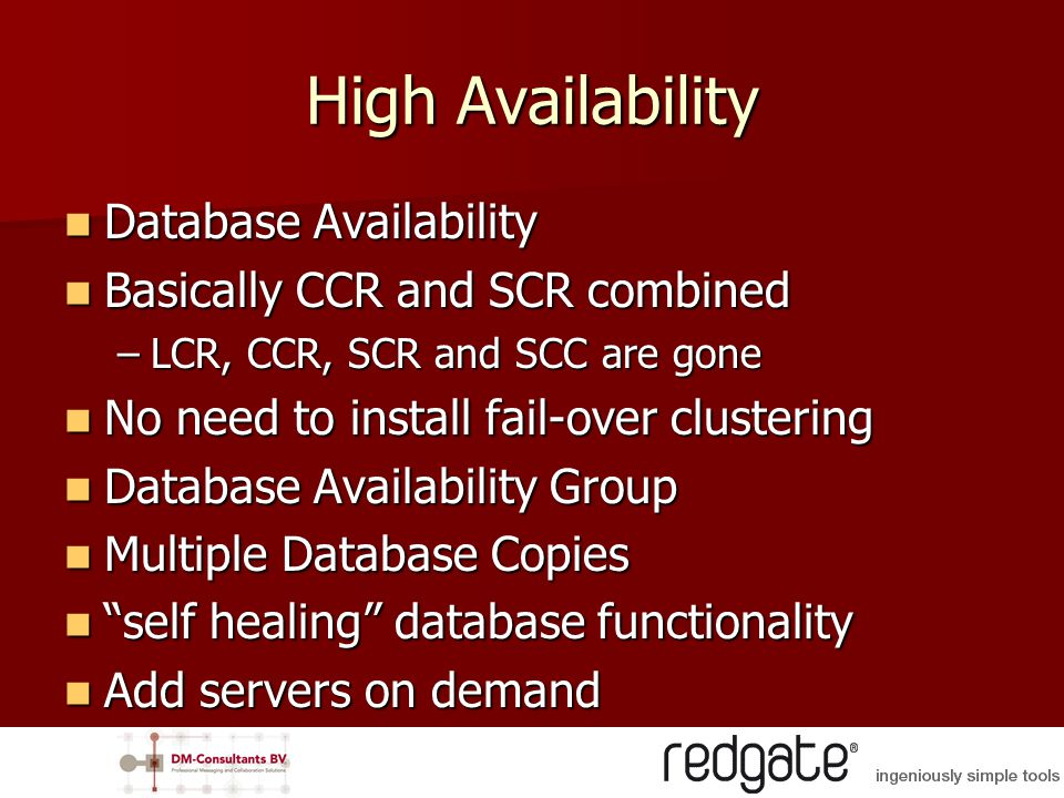 High Availability Database Availability Database Availability Basically CCR and SCR combined Basically CCR and SCR combined –LCR, CCR, SCR and SCC are gone No need to install fail-over clustering No need to install fail-over clustering Database Availability Group Database Availability Group Multiple Database Copies Multiple Database Copies self healing database functionality self healing database functionality Add servers on demand Add servers on demand