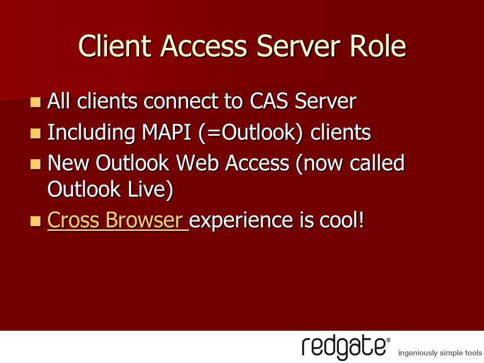 Client Access Server Role All clients connect to CAS Server All clients connect to CAS Server Including MAPI (=Outlook) clients Including MAPI (=Outlook) clients New Outlook Web Access (now called Outlook Live) New Outlook Web Access (now called Outlook Live) Cross Browser experience is cool.