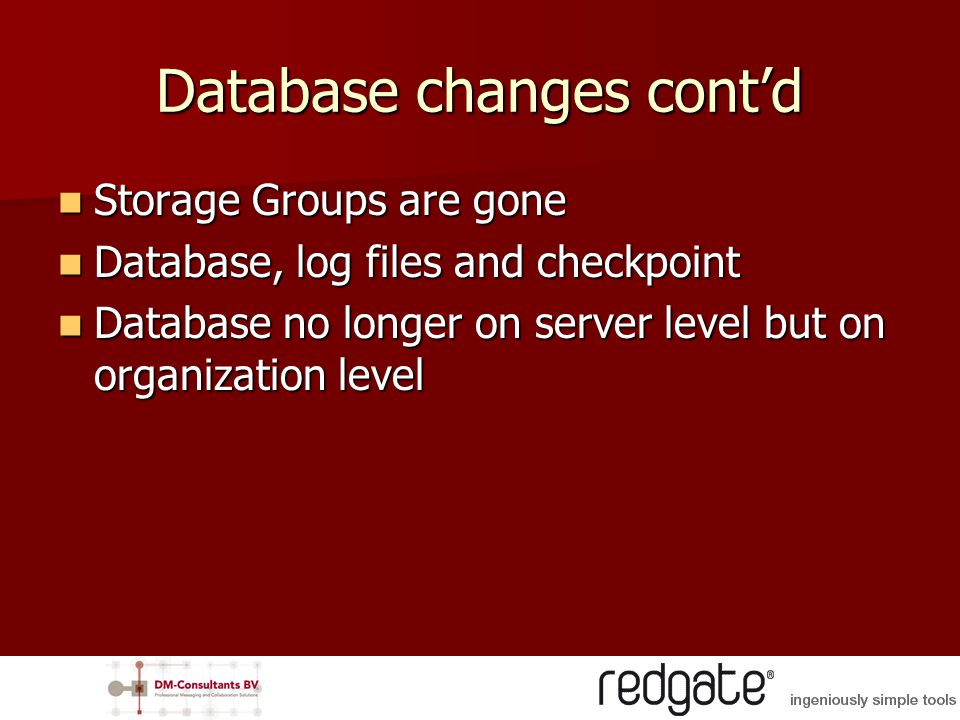 Database changes cont'd Storage Groups are gone Storage Groups are gone Database, log files and checkpoint Database, log files and checkpoint Database no longer on server level but on organization level Database no longer on server level but on organization level