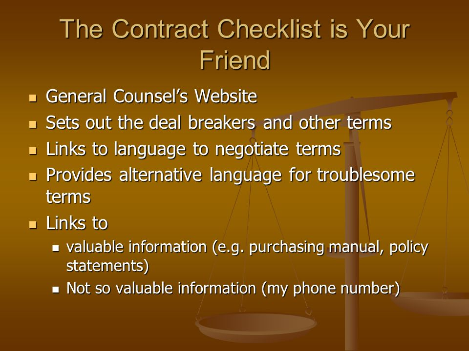 The Contract Checklist is Your Friend General Counsel's Website General Counsel's Website Sets out the deal breakers and other terms Sets out the deal breakers and other terms Links to language to negotiate terms Links to language to negotiate terms Provides alternative language for troublesome terms Provides alternative language for troublesome terms Links to Links to valuable information (e.g.