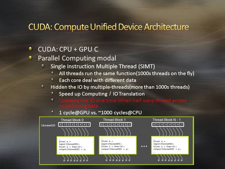 CUDA: CPU + GPU C Parallel Computing modal Single instruction Multiple Thread (SIMT) All threads run the same function(1000s threads on the fly) Each core deal with different data Hidden the IO by multiple-threads(more than 1000s threads) Speed up Computing / IO Translation Coalesce the IO one time When half warp thread access neighboring data 1 vs.