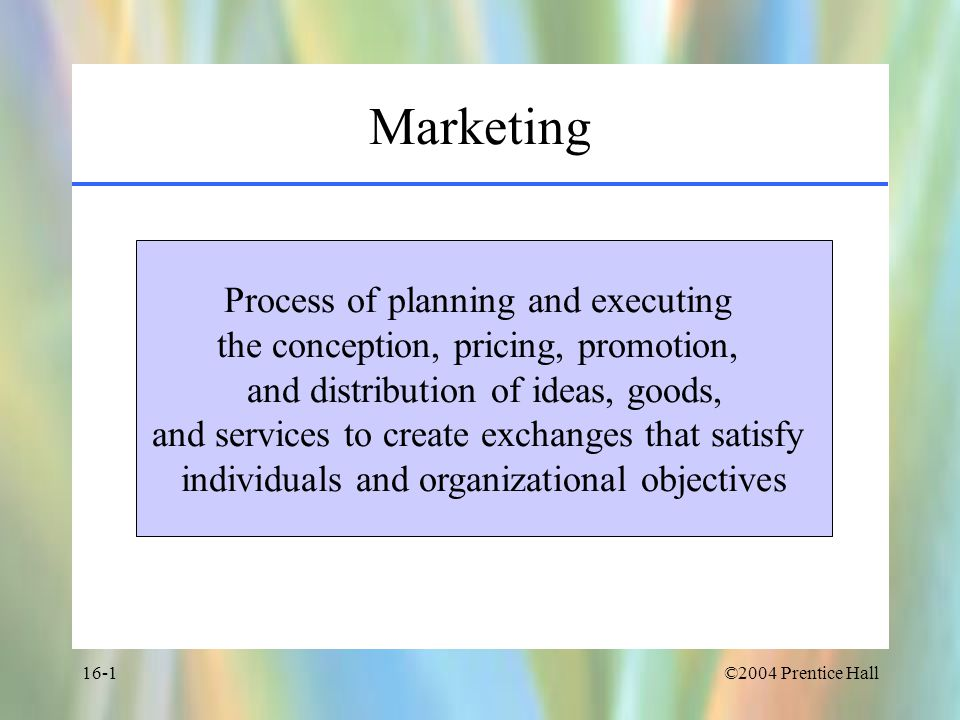 ©2004 Prentice Hall16-1 Marketing Process of planning and executing the conception, pricing, promotion, and distribution of ideas, goods, and services to create exchanges that satisfy individuals and organizational objectives