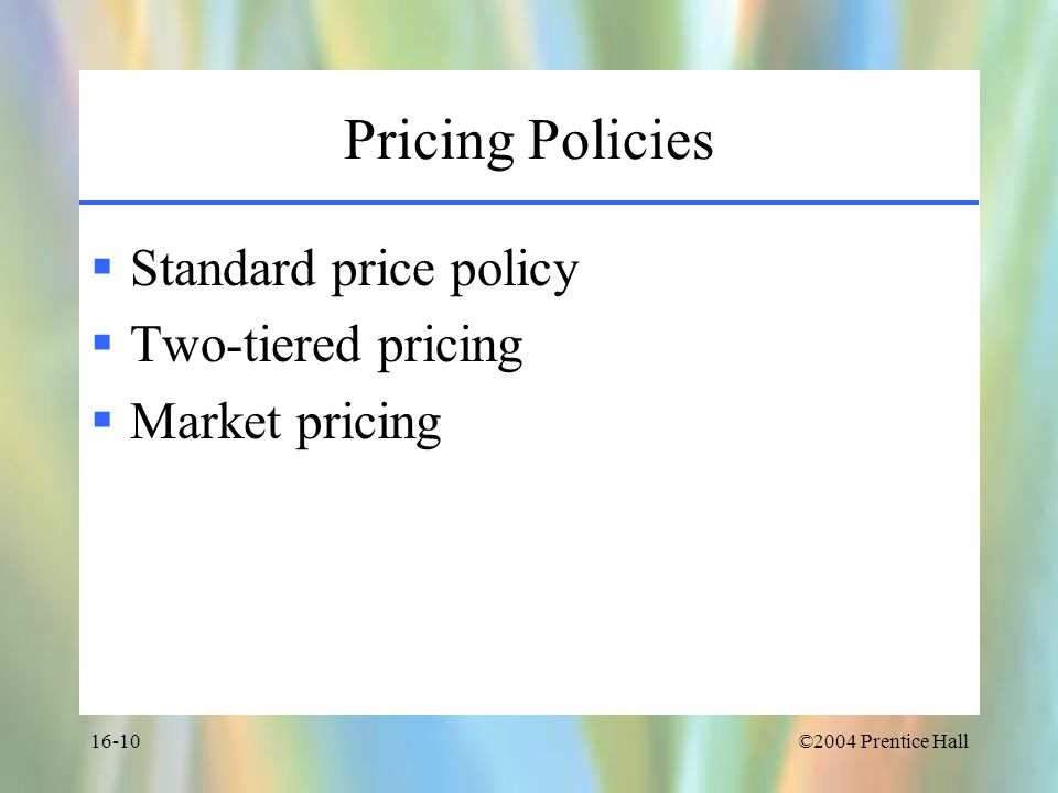 ©2004 Prentice Hall16-10 Pricing Policies  Standard price policy  Two-tiered pricing  Market pricing