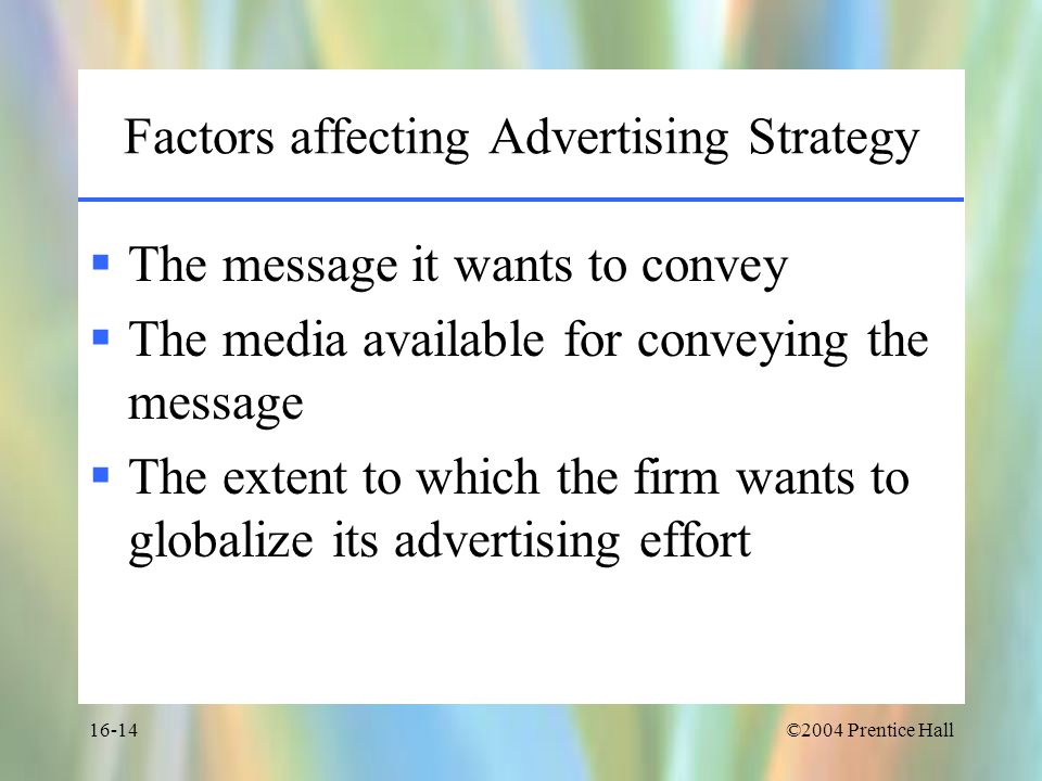 ©2004 Prentice Hall16-14 Factors affecting Advertising Strategy  The message it wants to convey  The media available for conveying the message  The extent to which the firm wants to globalize its advertising effort
