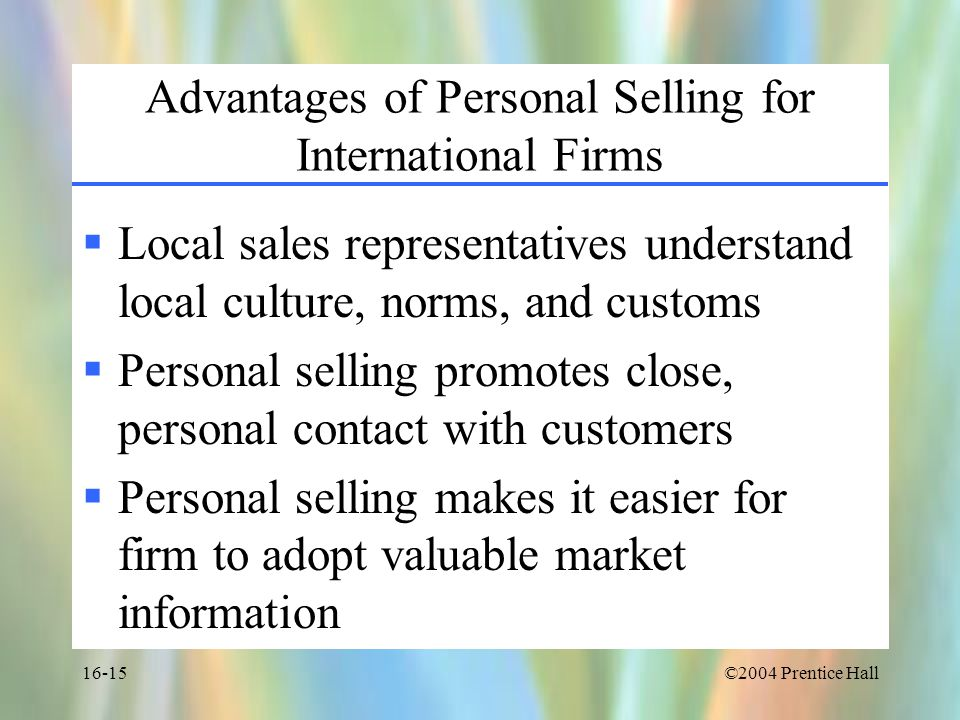©2004 Prentice Hall16-15 Advantages of Personal Selling for International Firms  Local sales representatives understand local culture, norms, and customs  Personal selling promotes close, personal contact with customers  Personal selling makes it easier for firm to adopt valuable market information