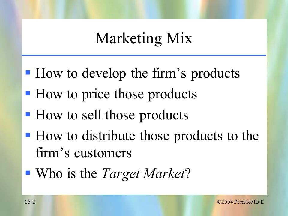 ©2004 Prentice Hall16-2 Marketing Mix  How to develop the firm's products  How to price those products  How to sell those products  How to distribute those products to the firm's customers  Who is the Target Market
