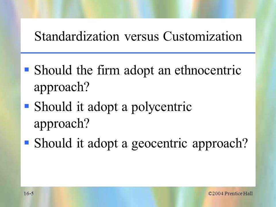 ©2004 Prentice Hall16-5 Standardization versus Customization  Should the firm adopt an ethnocentric approach.