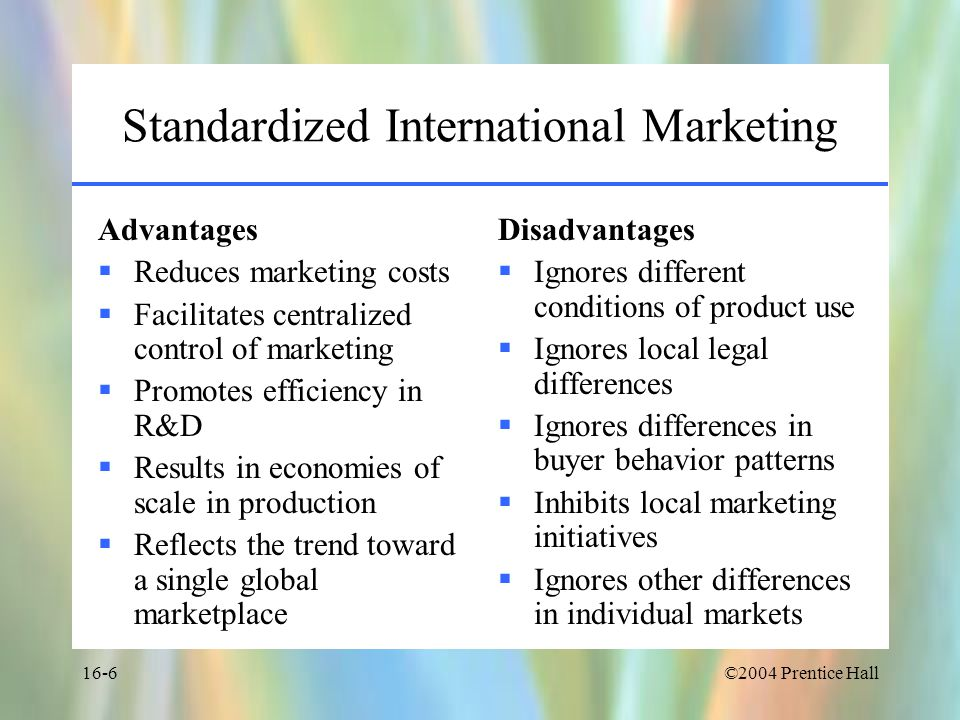 ©2004 Prentice Hall16-6 Standardized International Marketing Advantages  Reduces marketing costs  Facilitates centralized control of marketing  Promotes efficiency in R&D  Results in economies of scale in production  Reflects the trend toward a single global marketplace Disadvantages  Ignores different conditions of product use  Ignores local legal differences  Ignores differences in buyer behavior patterns  Inhibits local marketing initiatives  Ignores other differences in individual markets