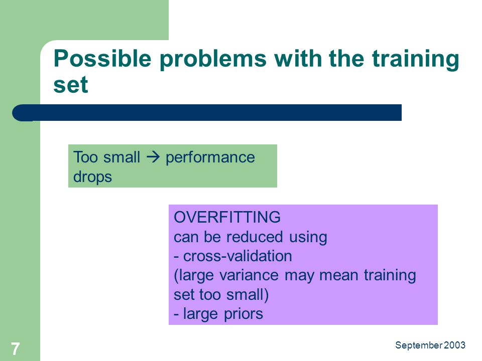 September Possible problems with the training set Too small  performance drops OVERFITTING can be reduced using - cross-validation (large variance may mean training set too small) - large priors
