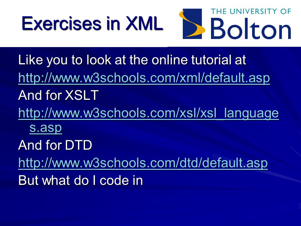 Exercises in XML Like you to look at the online tutorial at   And for XSLT   s.asp   s.asp And for DTD   But what do I code in