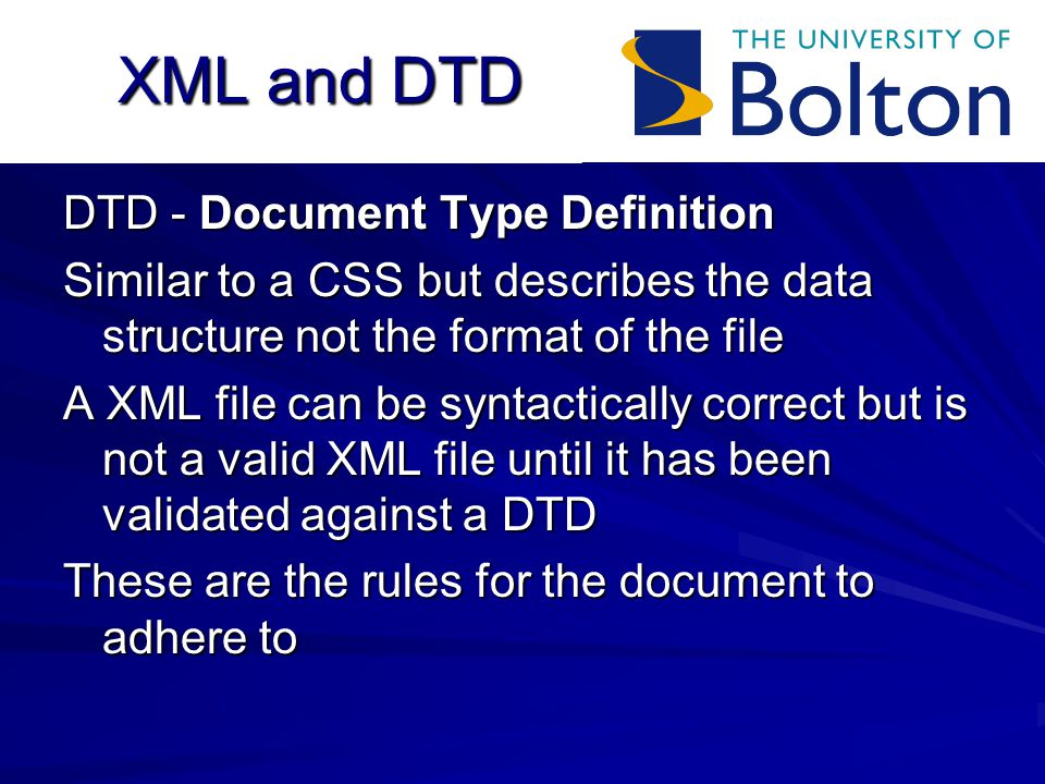 XML and DTD DTD - Document Type Definition Similar to a CSS but describes the data structure not the format of the file A XML file can be syntactically correct but is not a valid XML file until it has been validated against a DTD These are the rules for the document to adhere to