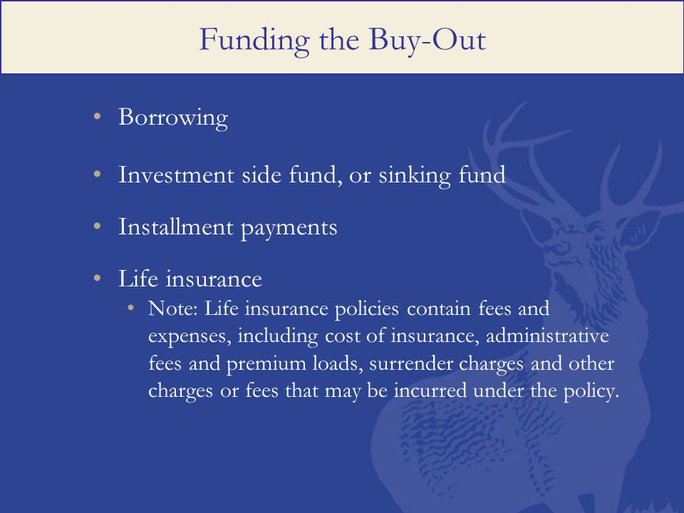 Funding the Buy-Out Borrowing Investment side fund, or sinking fund Installment payments Life insurance Note: Life insurance policies contain fees and expenses, including cost of insurance, administrative fees and premium loads, surrender charges and other charges or fees that may be incurred under the policy.