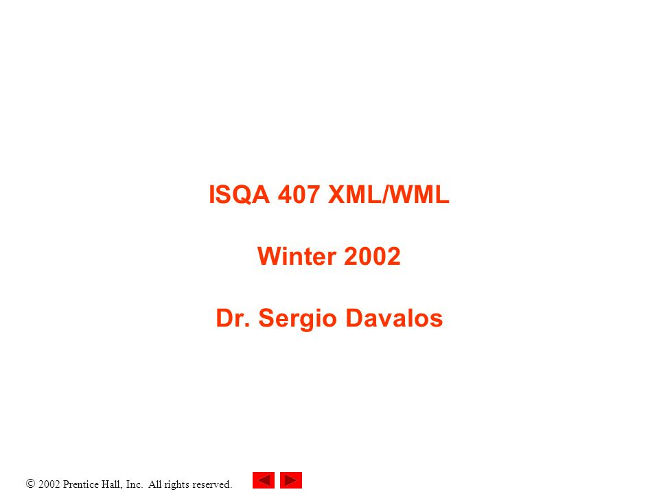  2002 Prentice Hall, Inc. All rights reserved. ISQA 407 XML/WML Winter 2002 Dr. Sergio Davalos