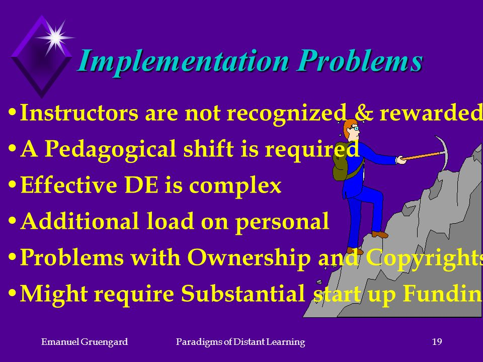 Emanuel GruengardParadigms of Distant Learning19 Implementation Problems Instructors are not recognized & rewarded A Pedagogical shift is required Effective DE is complex Additional load on personal Problems with Ownership and Copyrights Might require Substantial start up Funding