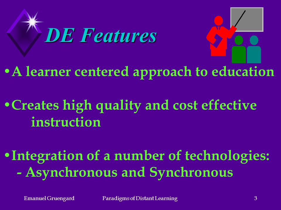 Emanuel GruengardParadigms of Distant Learning3 DE Features A learner centered approach to education Creates high quality and cost effective instruction Integration of a number of technologies: - Asynchronous and Synchronous