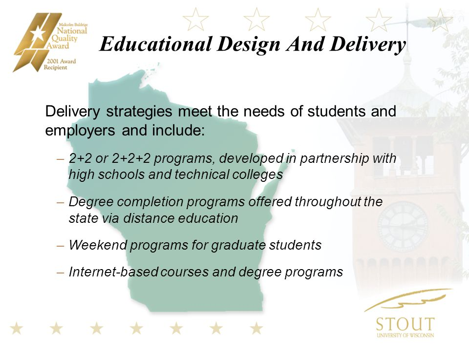 Educational Design And Delivery Delivery strategies meet the needs of students and employers and include: –2+2 or programs, developed in partnership with high schools and technical colleges –Degree completion programs offered throughout the state via distance education –Weekend programs for graduate students –Internet-based courses and degree programs