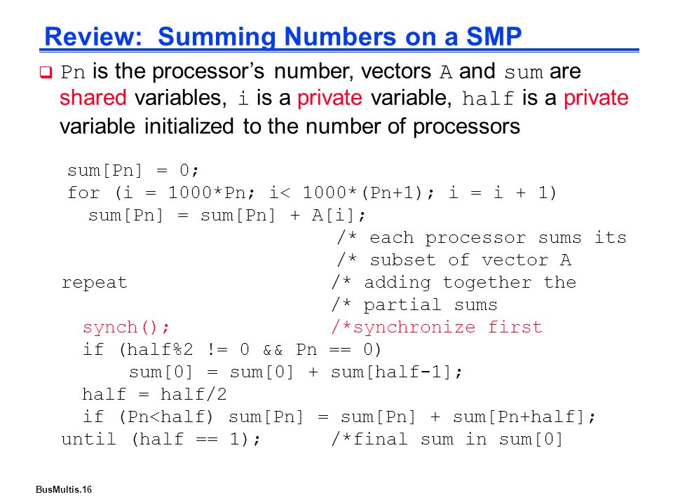 BusMultis.16 Review: Summing Numbers on a SMP sum[Pn] = 0; for (i = 1000*Pn; i< 1000*(Pn+1); i = i + 1) sum[Pn] = sum[Pn] + A[i]; /* each processor sums its /* subset of vector A  Pn is the processor's number, vectors A and sum are shared variables, i is a private variable, half is a private variable initialized to the number of processors repeat/* adding together the /* partial sums synch();/*synchronize first if (half%2 != 0 && Pn == 0) sum[0] = sum[0] + sum[half-1]; half = half/2 if (Pn<half) sum[Pn] = sum[Pn] + sum[Pn+half]; until (half == 1);/*final sum in sum[0]