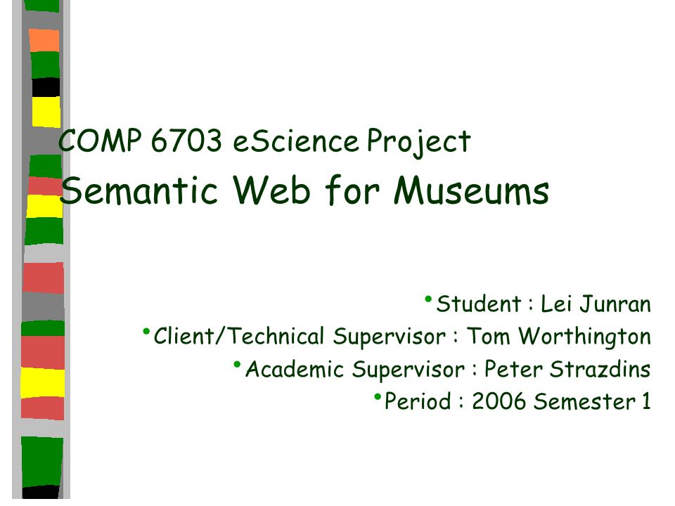 COMP 6703 eScience Project Semantic Web for Museums Student : Lei Junran Client/Technical Supervisor : Tom Worthington Academic Supervisor : Peter Strazdins Period : 2006 Semester 1