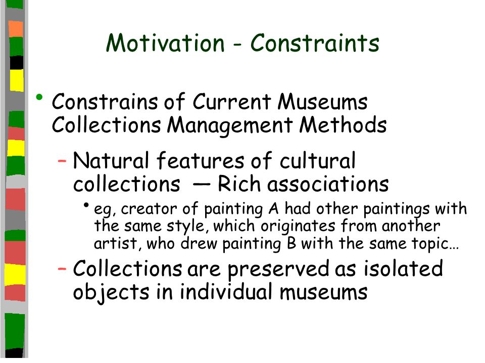 Motivation - Constraints Constrains of Current Museums Collections Management Methods –Natural features of cultural collections — Rich associations eg, creator of painting A had other paintings with the same style, which originates from another artist, who drew painting B with the same topic… –Collections are preserved as isolated objects in individual museums
