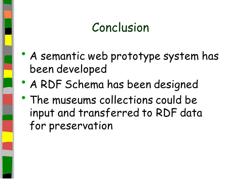 Conclusion A semantic web prototype system has been developed A RDF Schema has been designed The museums collections could be input and transferred to RDF data for preservation