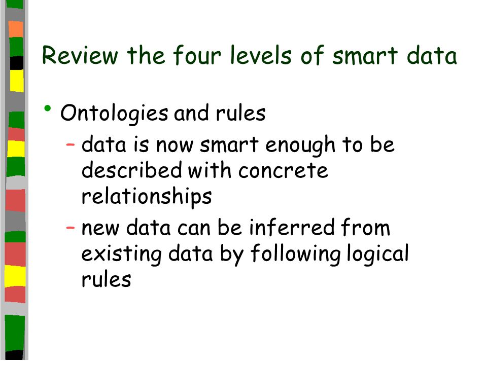 Review the four levels of smart data Ontologies and rules –data is now smart enough to be described with concrete relationships –new data can be inferred from existing data by following logical rules