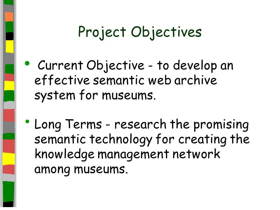 Project Objectives Current Objective - to develop an effective semantic web archive system for museums.