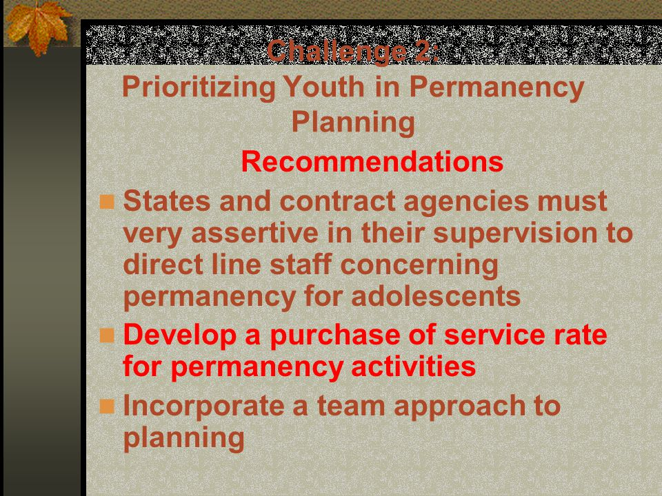 Challenge 2: Prioritizing Youth in Permanency Planning Recommendations States and contract agencies must very assertive in their supervision to direct line staff concerning permanency for adolescents Develop a purchase of service rate for permanency activities Incorporate a team approach to planning