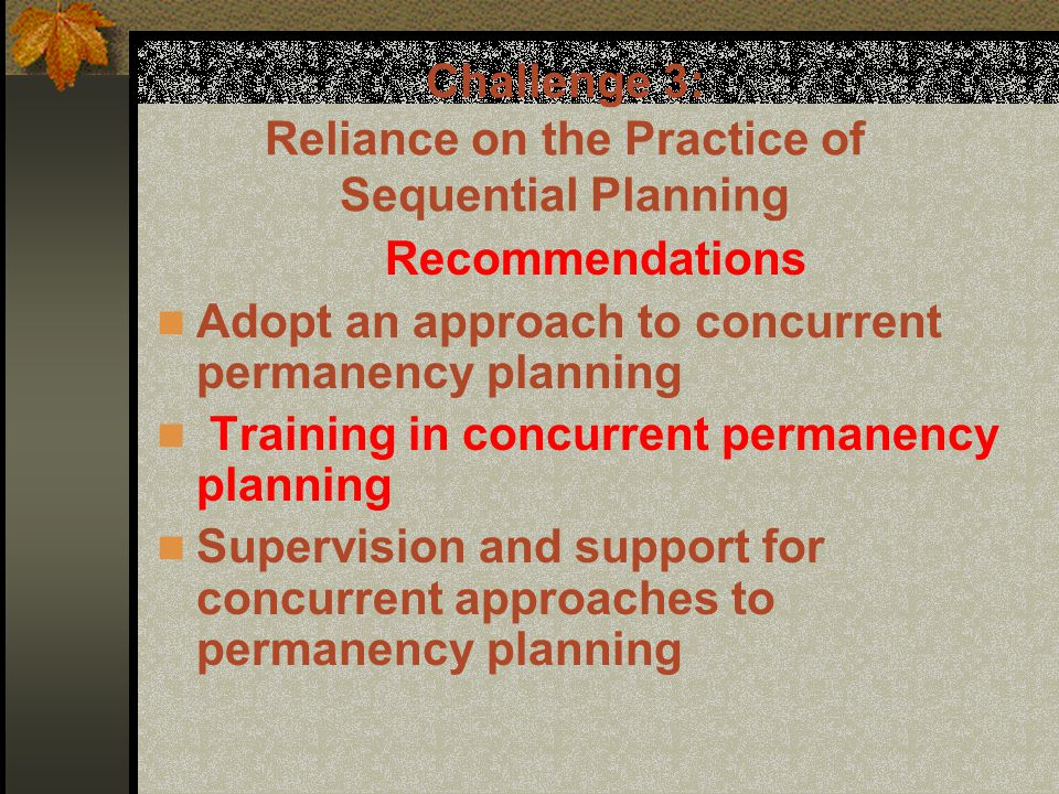 Challenge 3: Reliance on the Practice of Sequential Planning Recommendations Adopt an approach to concurrent permanency planning Training in concurrent permanency planning Supervision and support for concurrent approaches to permanency planning