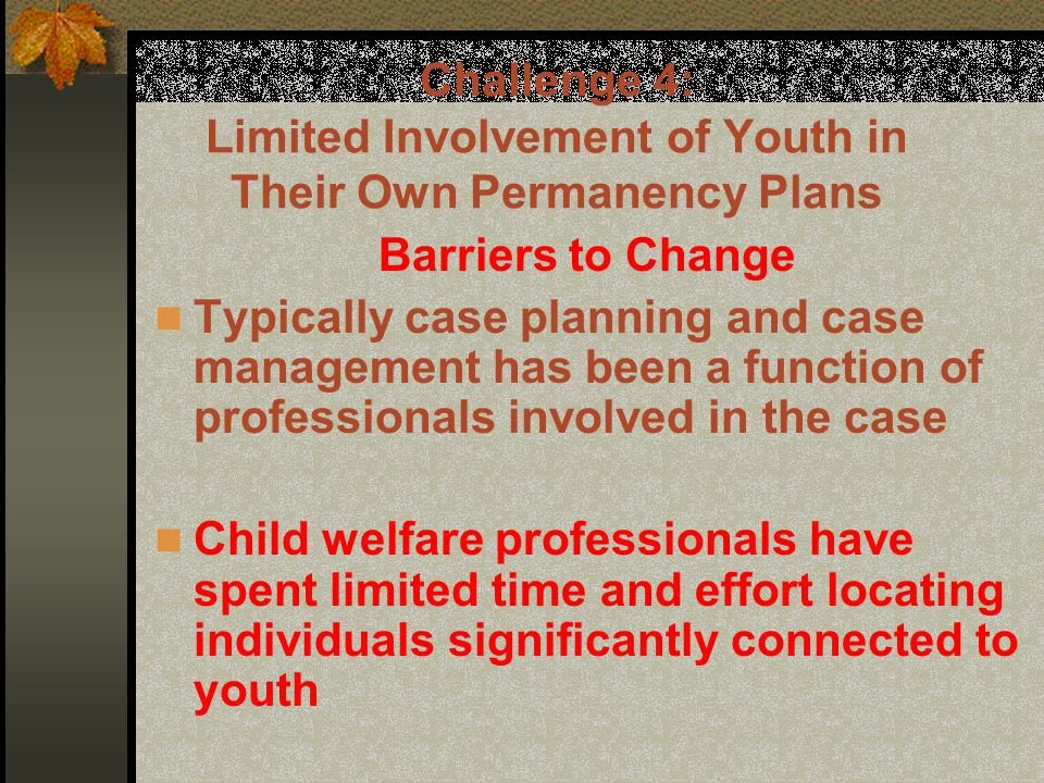 Challenge 4: Limited Involvement of Youth in Their Own Permanency Plans Barriers to Change Typically case planning and case management has been a function of professionals involved in the case Child welfare professionals have spent limited time and effort locating individuals significantly connected to youth