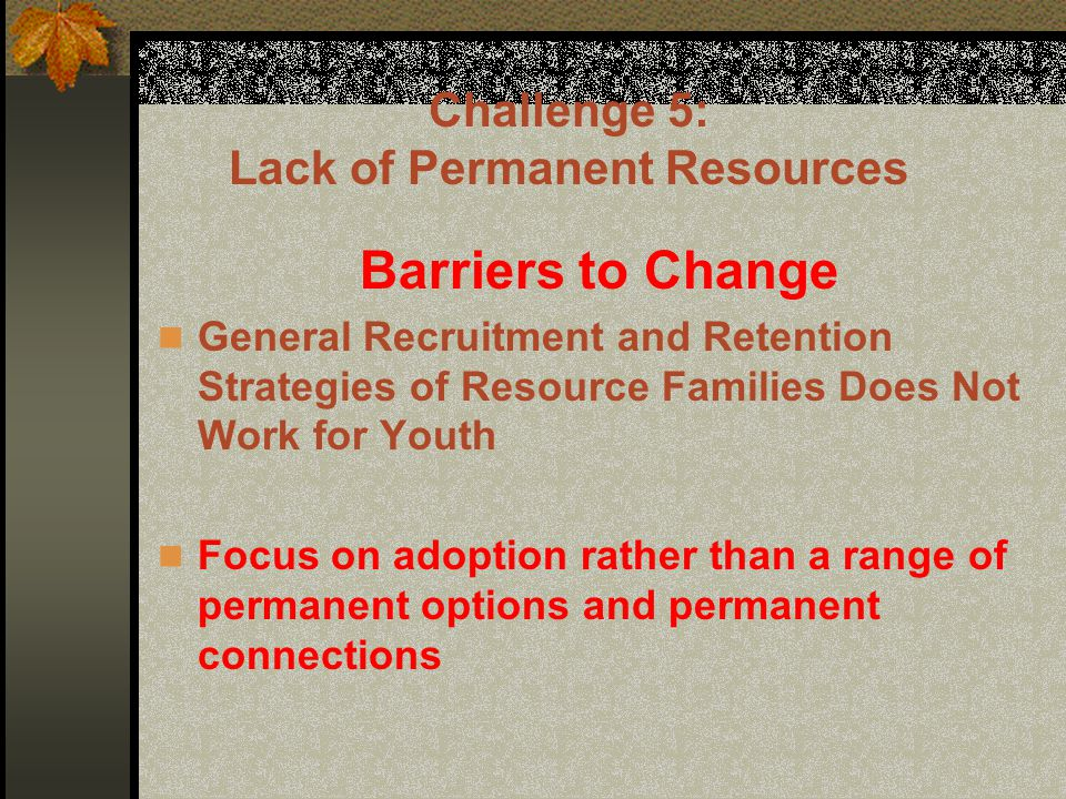 Challenge 5: Lack of Permanent Resources Barriers to Change General Recruitment and Retention Strategies of Resource Families Does Not Work for Youth Focus on adoption rather than a range of permanent options and permanent connections