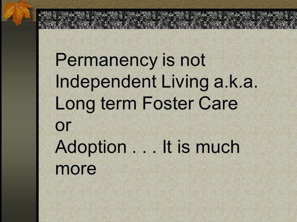 Permanency is not Independent Living a.k.a. Long term Foster Care or Adoption... It is much more