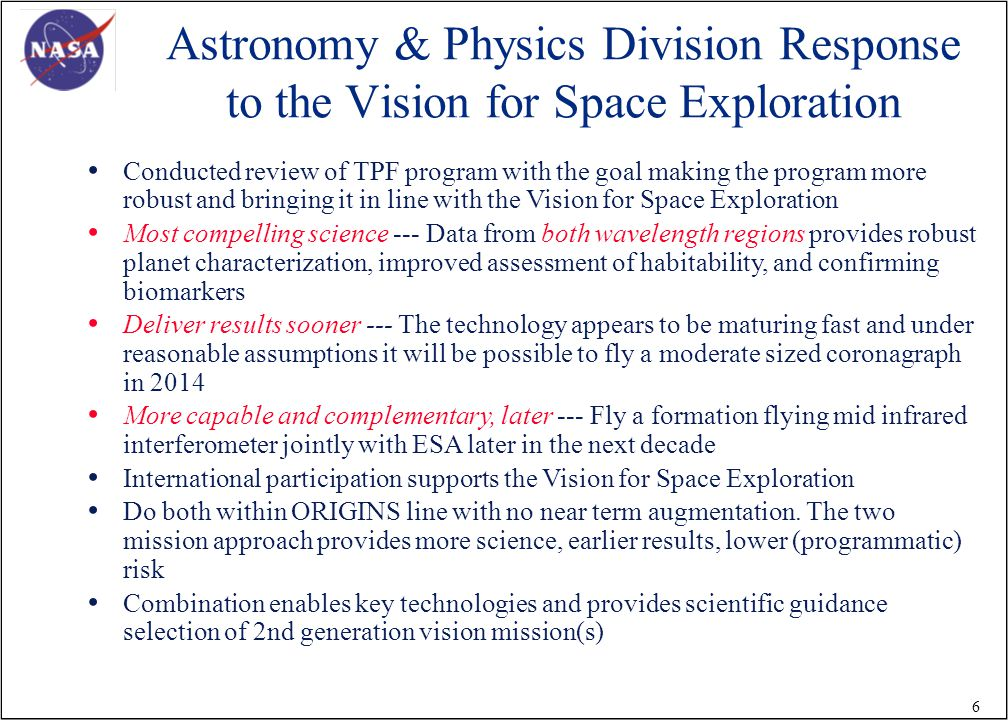 6 Astronomy & Physics Division Response to the Vision for Space Exploration Conducted review of TPF program with the goal making the program more robust and bringing it in line with the Vision for Space Exploration Most compelling science --- Data from both wavelength regions provides robust planet characterization, improved assessment of habitability, and confirming biomarkers Deliver results sooner --- The technology appears to be maturing fast and under reasonable assumptions it will be possible to fly a moderate sized coronagraph in 2014 More capable and complementary, later --- Fly a formation flying mid infrared interferometer jointly with ESA later in the next decade International participation supports the Vision for Space Exploration Do both within ORIGINS line with no near term augmentation.